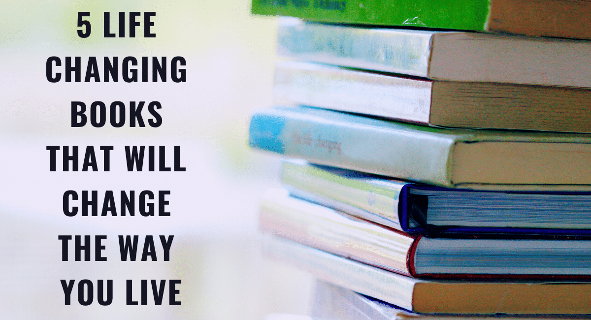5 LIFE CHANGING BOOKS THAT WILL CHANGE THE WAY YOU LIVE